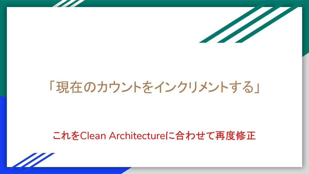 「現在のカウントをインクリメントする」 これをClean Architectureに合わせて再...