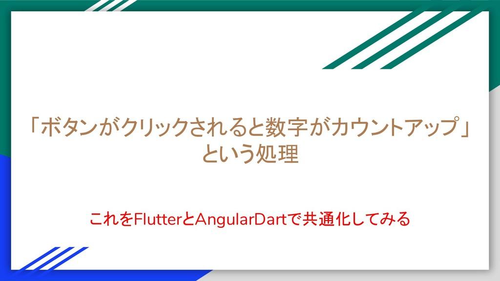 「ボタンがクリックされると数字がカウントアップ」 という処理 これをFlutterとAngul...