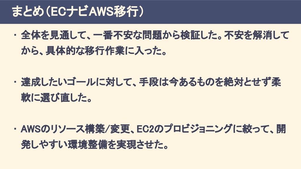 まとめ(ECナビAWS移行) • 全体を見通して、一番不安な問題から検証した。不安を解消して ...