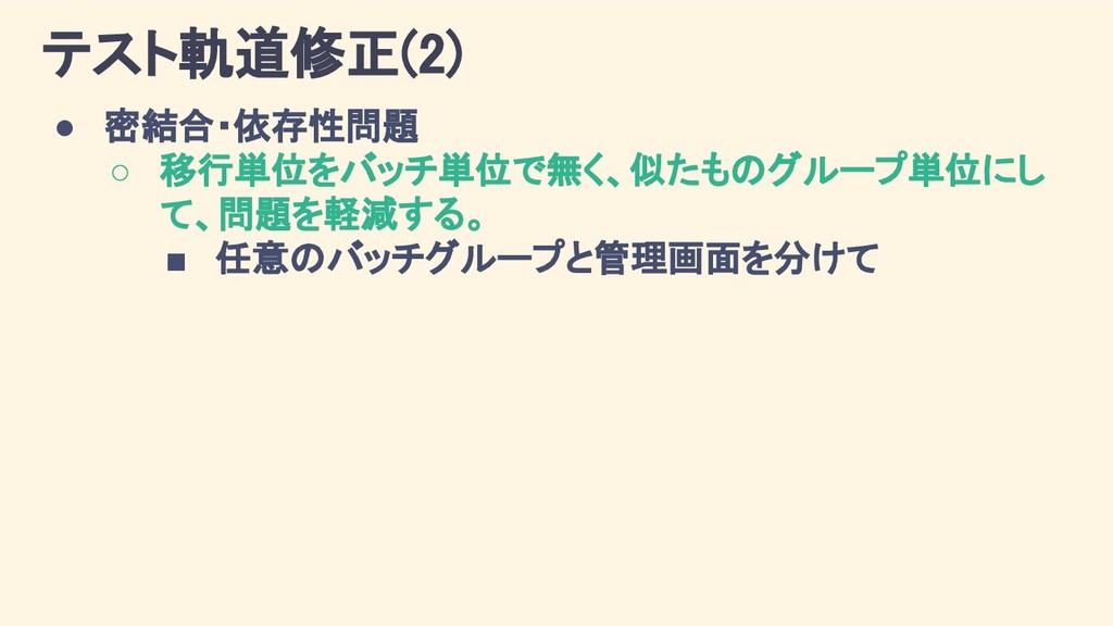 テスト軌道修正(2) ● 密結合・依存性問題 ○ 移行単位をバッチ単位で無く、似たものグループ...