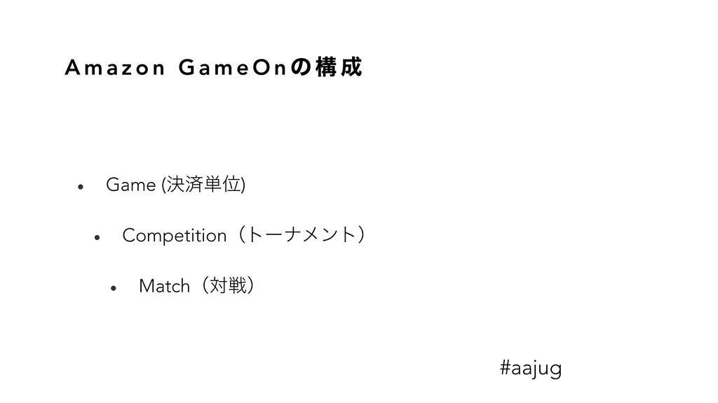 A m a z o n G a m e O n ͷ ߏ  • Game (ܾࡁ୯Ґ) • C...