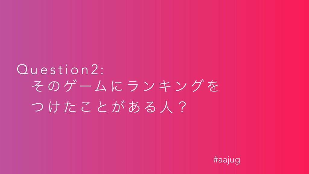 Q u e s t i o n 2 : ͦ ͷ ήʔϜ ʹ ϥ ϯ Ω ϯ ά Λ ͭ ͚ ͨ...