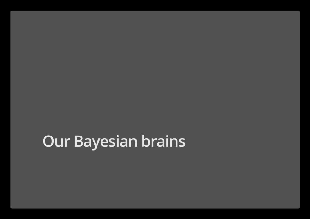 Our Bayesian brains