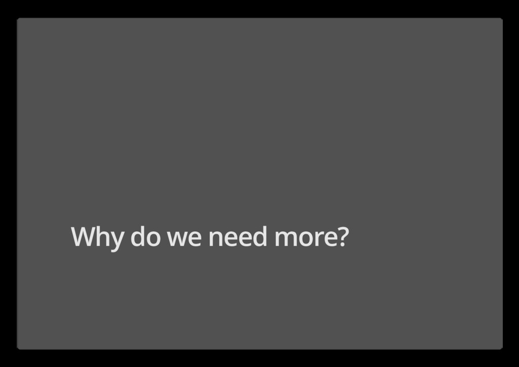 Why do we need more?