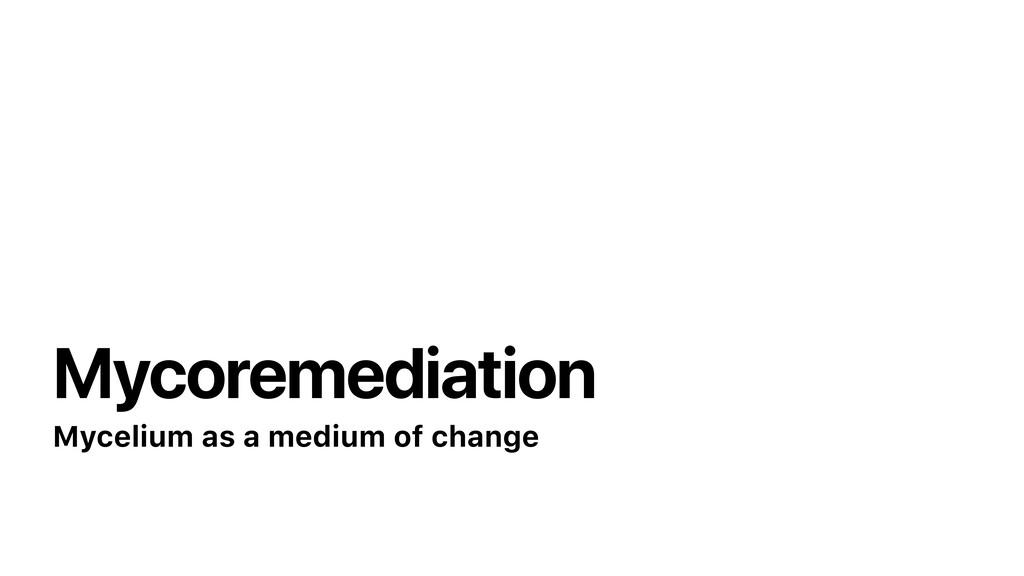 Mycoremediation Mycelium as a medium of change