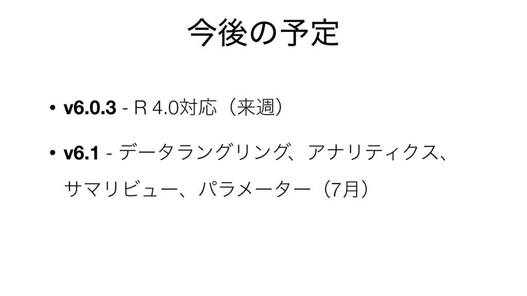 ࠓޙͷ༧ఆ • v6.0.3 - R 4.0ରԠʢདྷिʣ • v6.1 - σʔλϥϯάϦϯά...