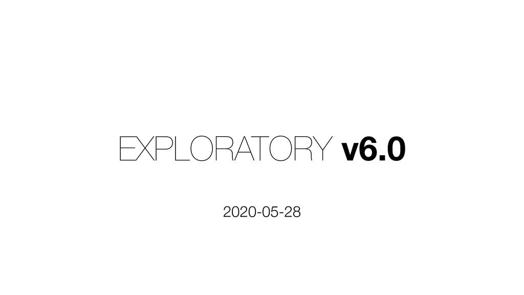 EXPLORATORY v6.0 2020-05-28