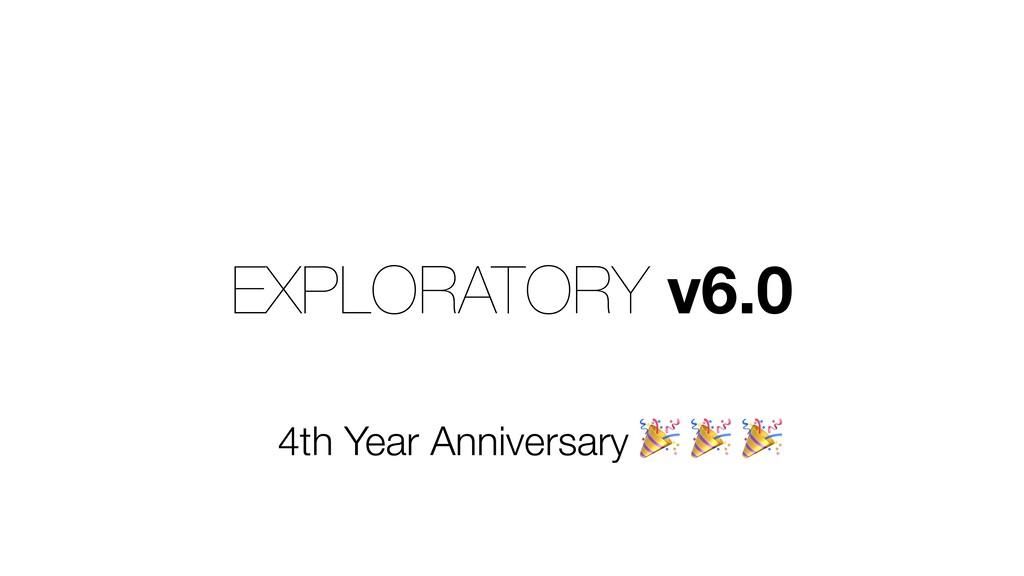 EXPLORATORY v6.0 4th Year Anniversary