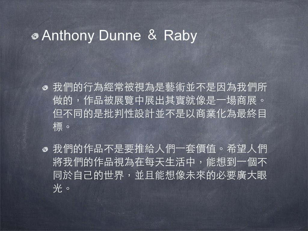 Anthony Dunne & Raby 我們的行為經常被視為是藝術並不是因為我們所 做的,作...