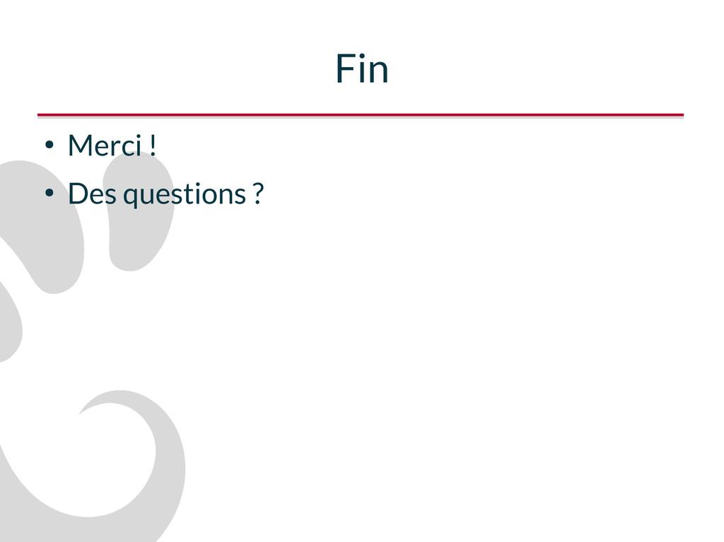 Fin ● Merci ! ● Des questions ?