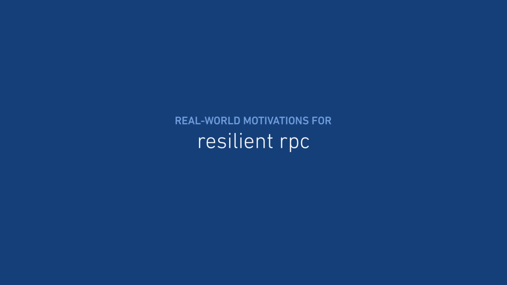 resilient rpc REAL-WORLD MOTIVATIONS FOR