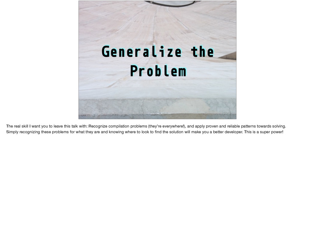 Generalize the Problem The real skill I want yo...