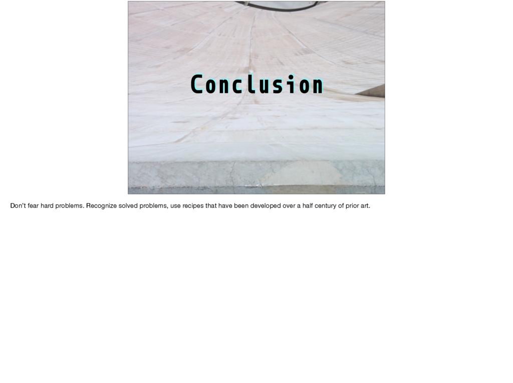 Conclusion Don't fear hard problems. Recognize ...