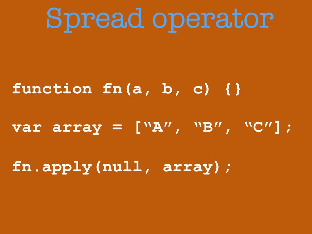 Spread operator function fn(a, b, c) {} ! var a...