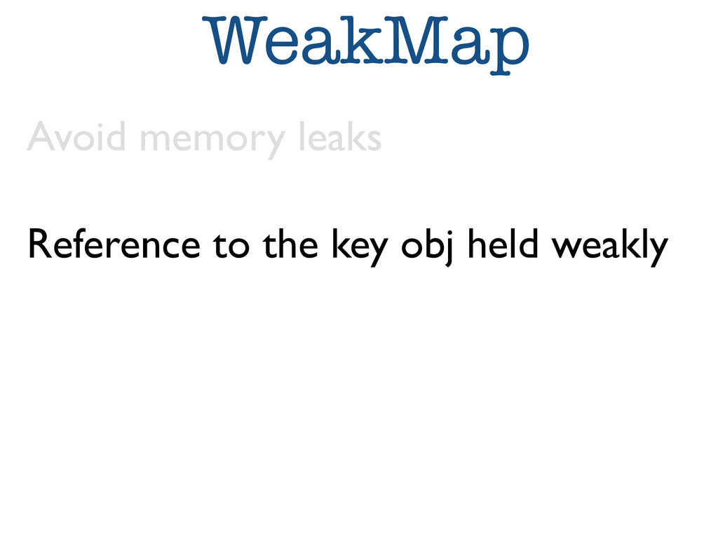 WeakMap Avoid memory leaks  Reference to the ...