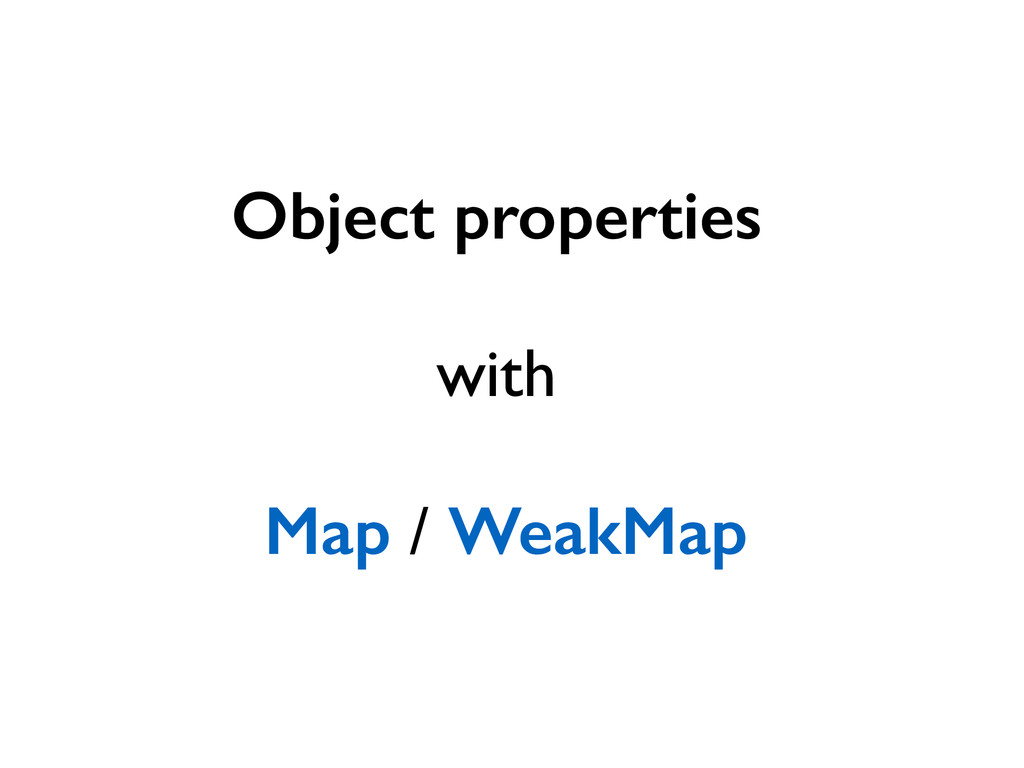 Object properties  ! with  ! Map / WeakMap...