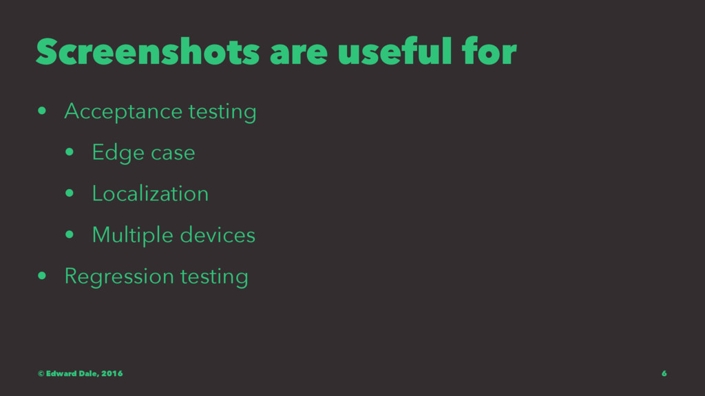 Screenshots are useful for • Acceptance testing...