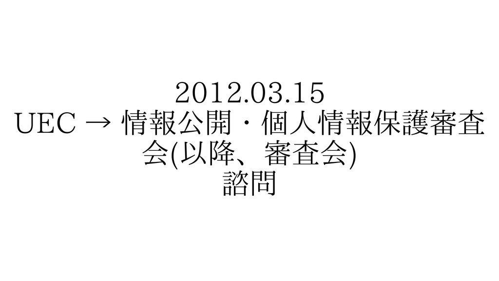 2012.03.15 UEC → 情報公開・個人情報保護審査 会(以降、審査会) 諮問