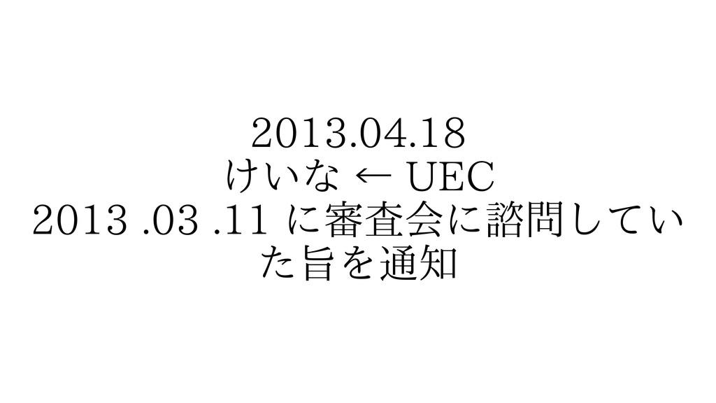 2013.04.18 けいな ← UEC 2013 .03 .11 に審査会に諮問してい た旨...