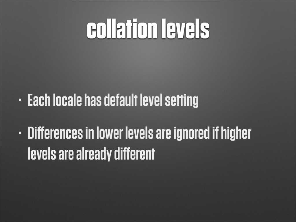 collation levels • Each locale has default leve...