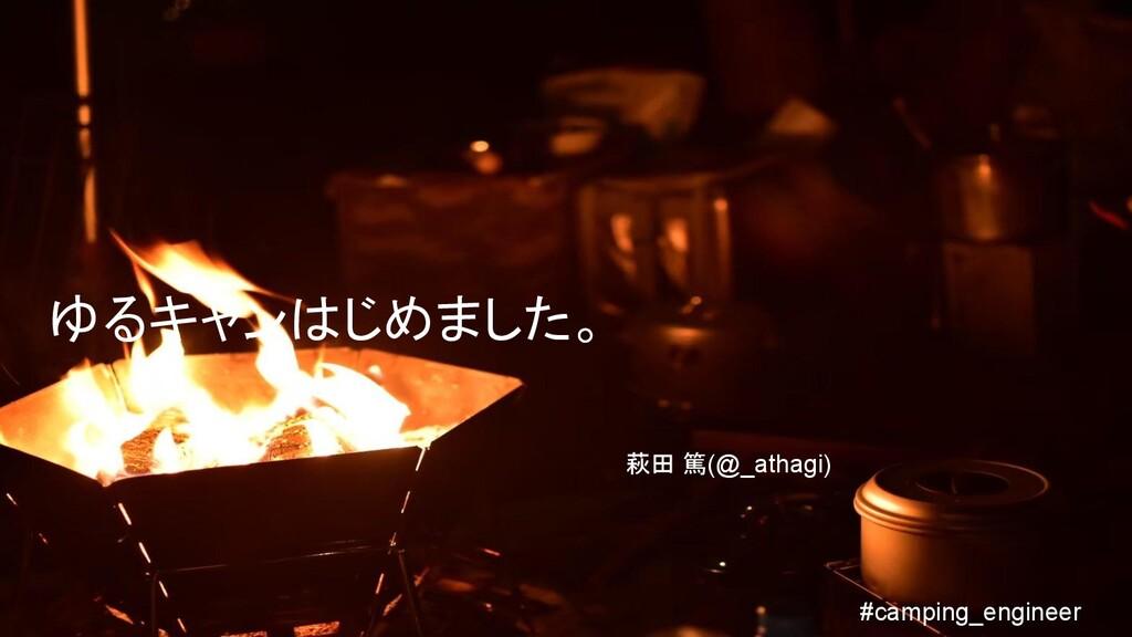 ゆるキャンはじめました。 萩田 篤(@_athagi) #camping_engineer