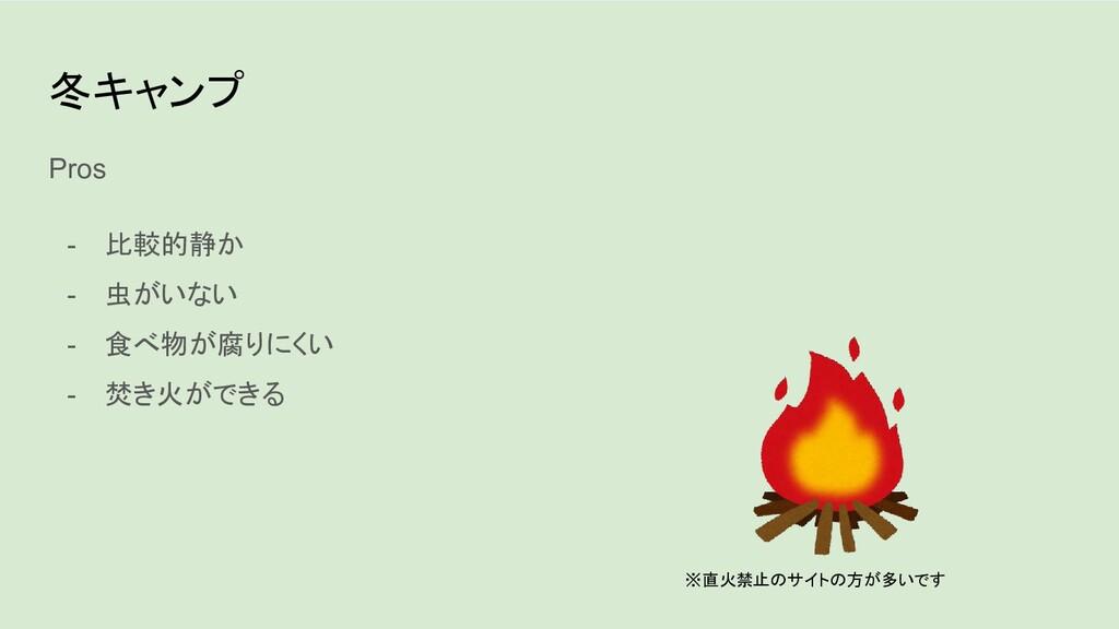 冬キャンプ Pros - 比較的静か - 虫がいない - 食べ物が腐りにくい - 焚き火ができ...
