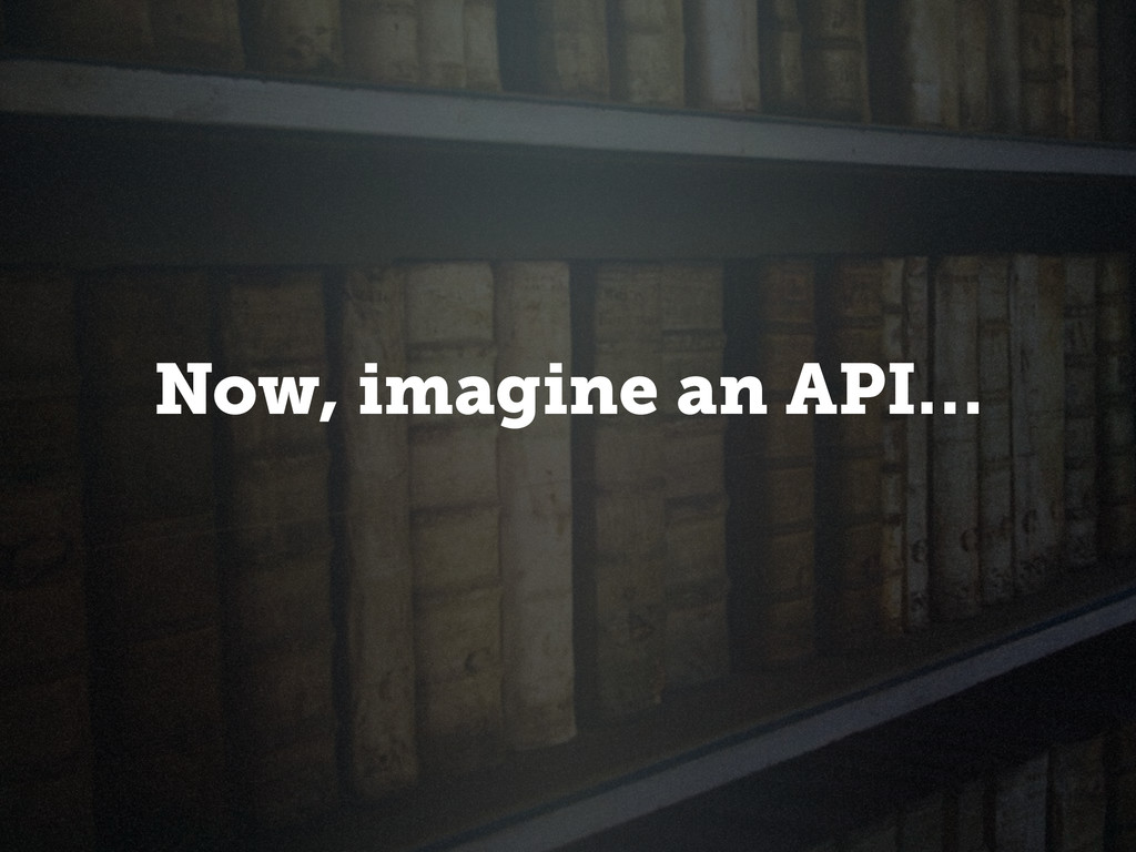 Now, imagine an API…