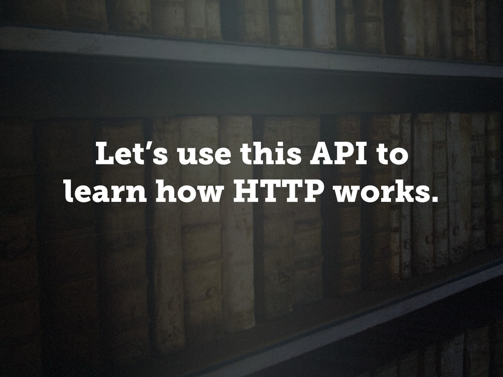 Let's use this API to learn how HTTP works.