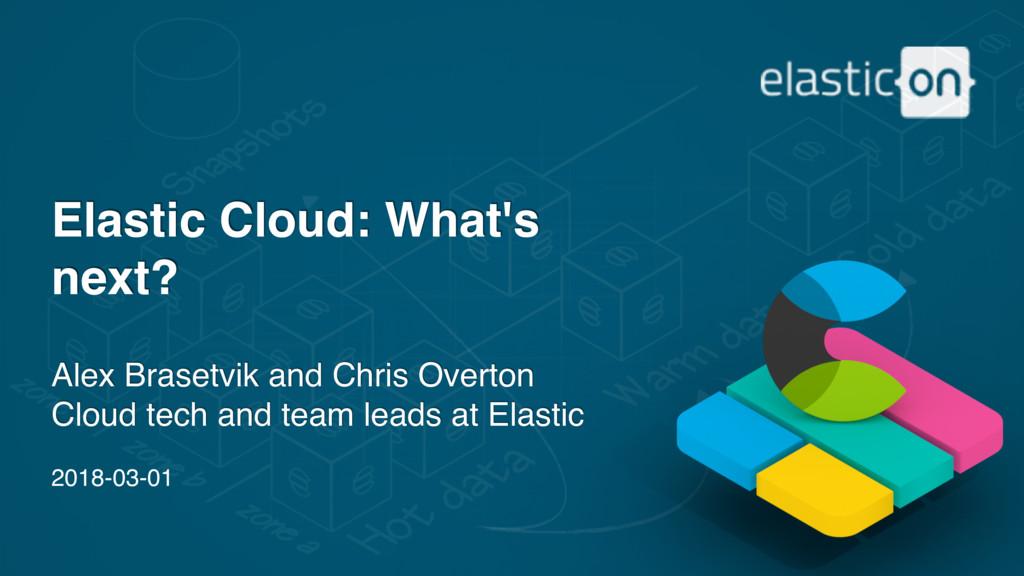 2018-03-01 Elastic Cloud: What's next? Alex Bra...