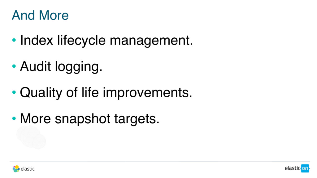 And More • Index lifecycle management. • Audit ...