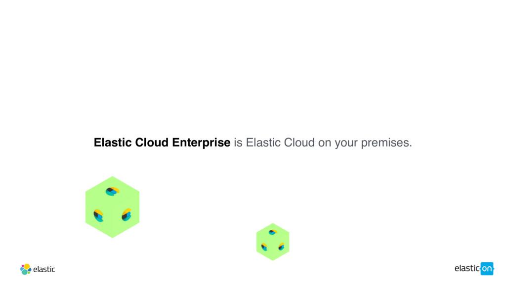 Elastic Cloud Enterprise is Elastic Cloud on yo...