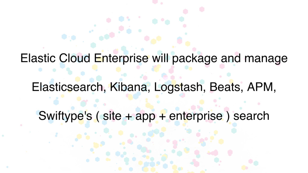 Elastic Cloud Enterprise will package and manag...