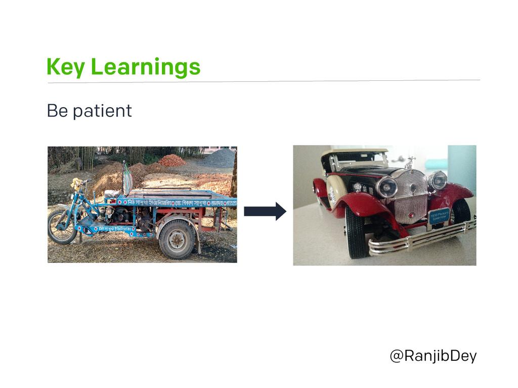 Key Learnings @RanjibDey Be patient