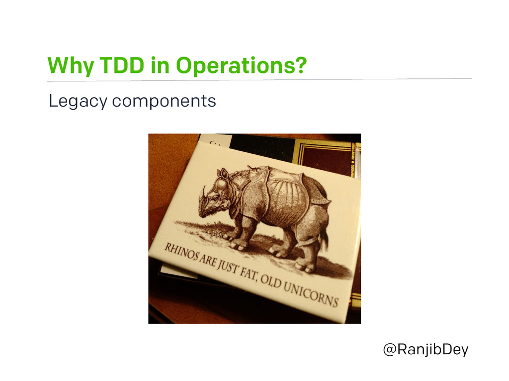 Why TDD in Operations? @RanjibDey Legacy compon...