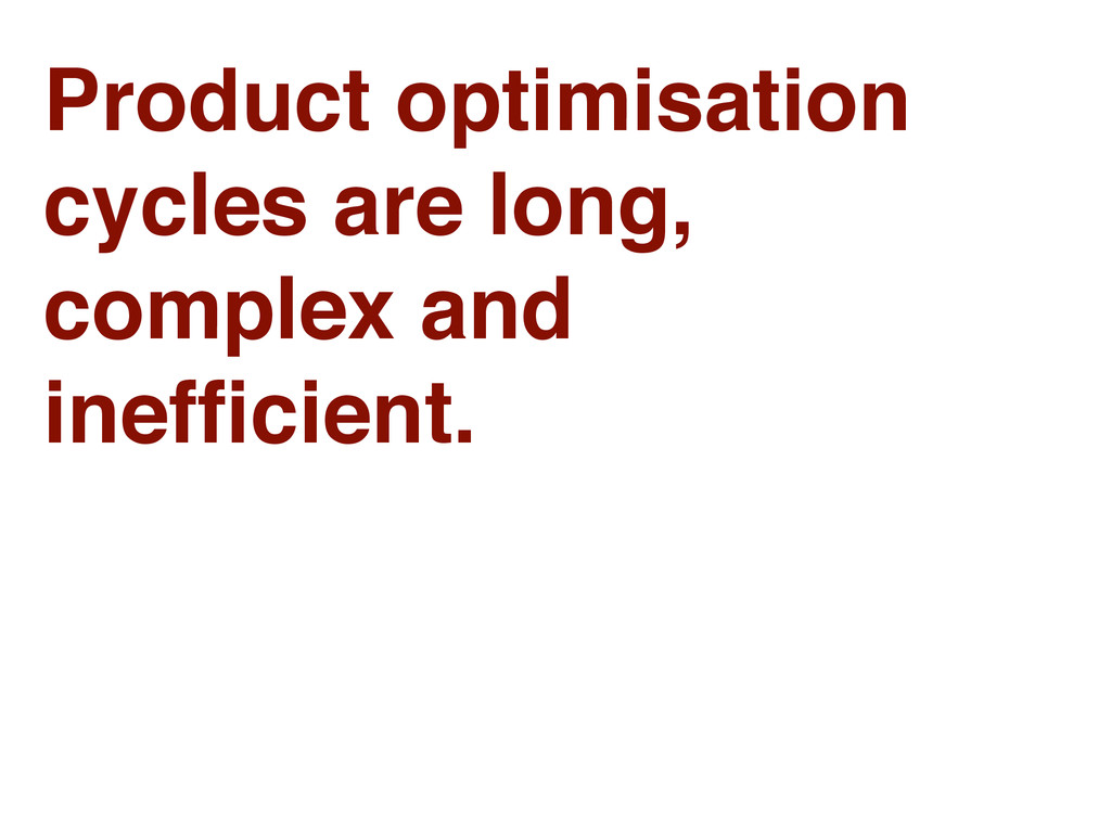 Product optimisation cycles are long, complex a...