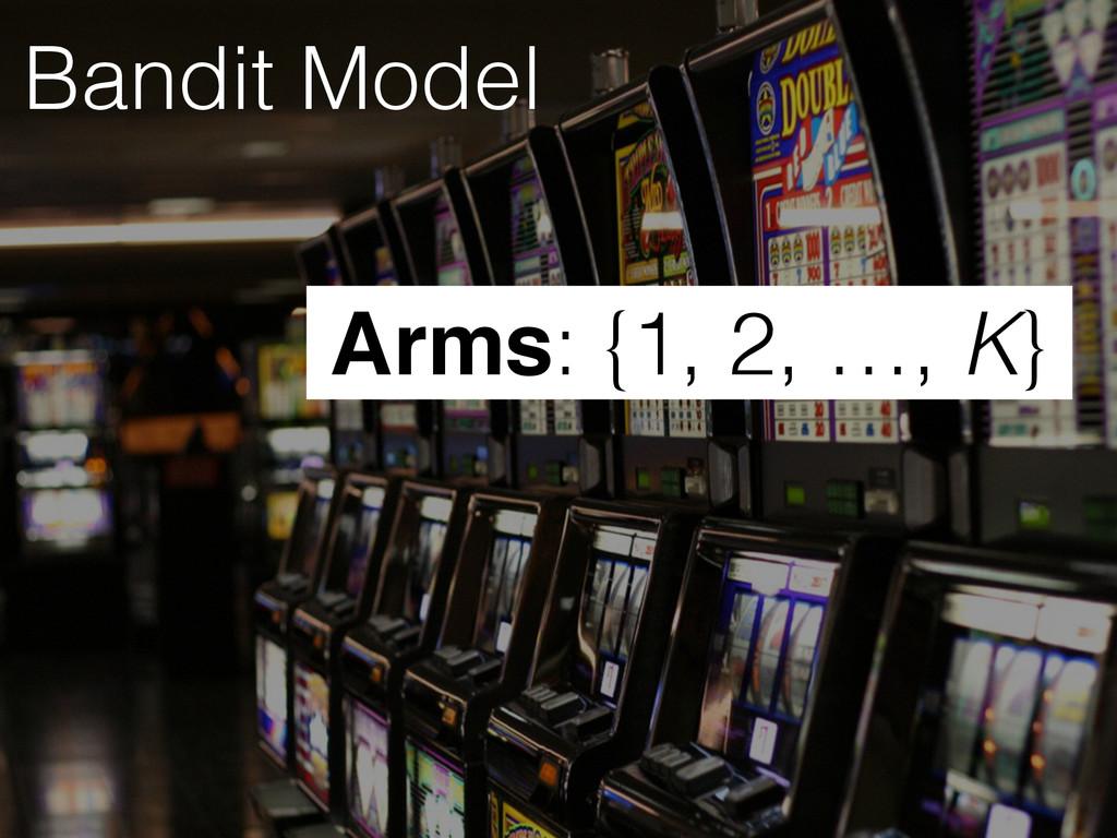 Bandit Model Arms: {1, 2, …, K}