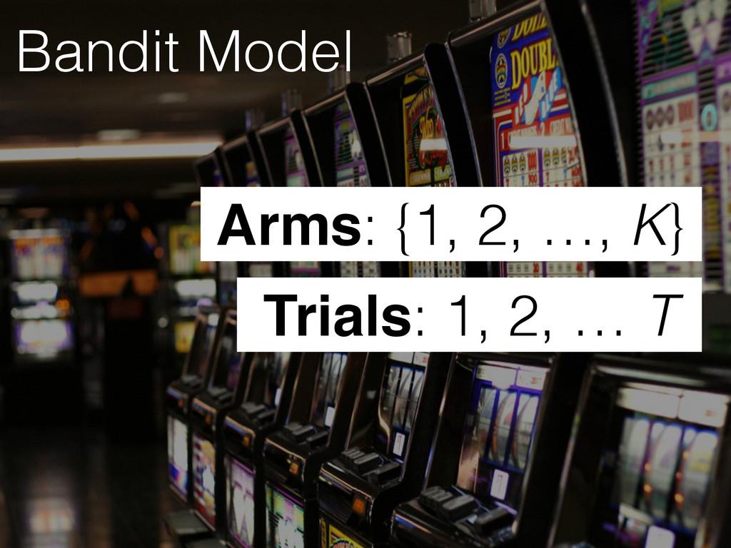 Bandit Model Trials: 1, 2, … T Arms: {1, 2, …, ...