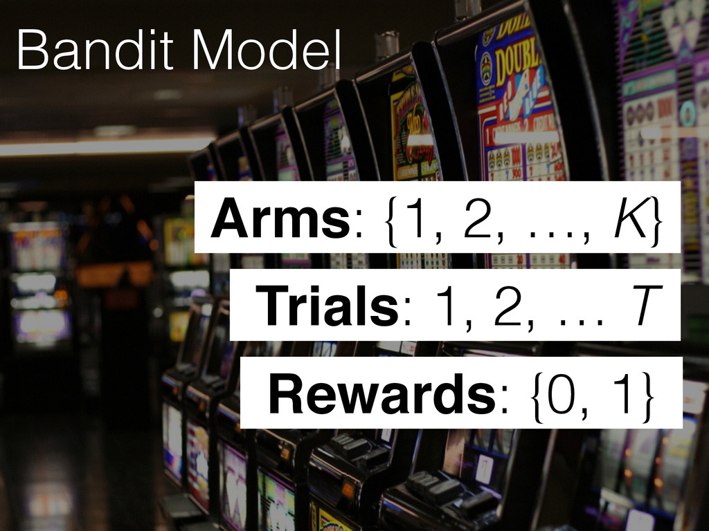 Bandit Model Rewards: {0, 1} Trials: 1, 2, … T ...