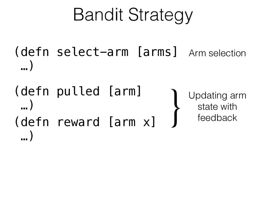 Bandit Strategy (defn select-arm [arms] …) Arm ...