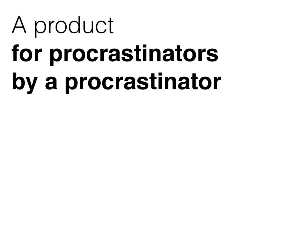 A product for procrastinators  by a procrasti...
