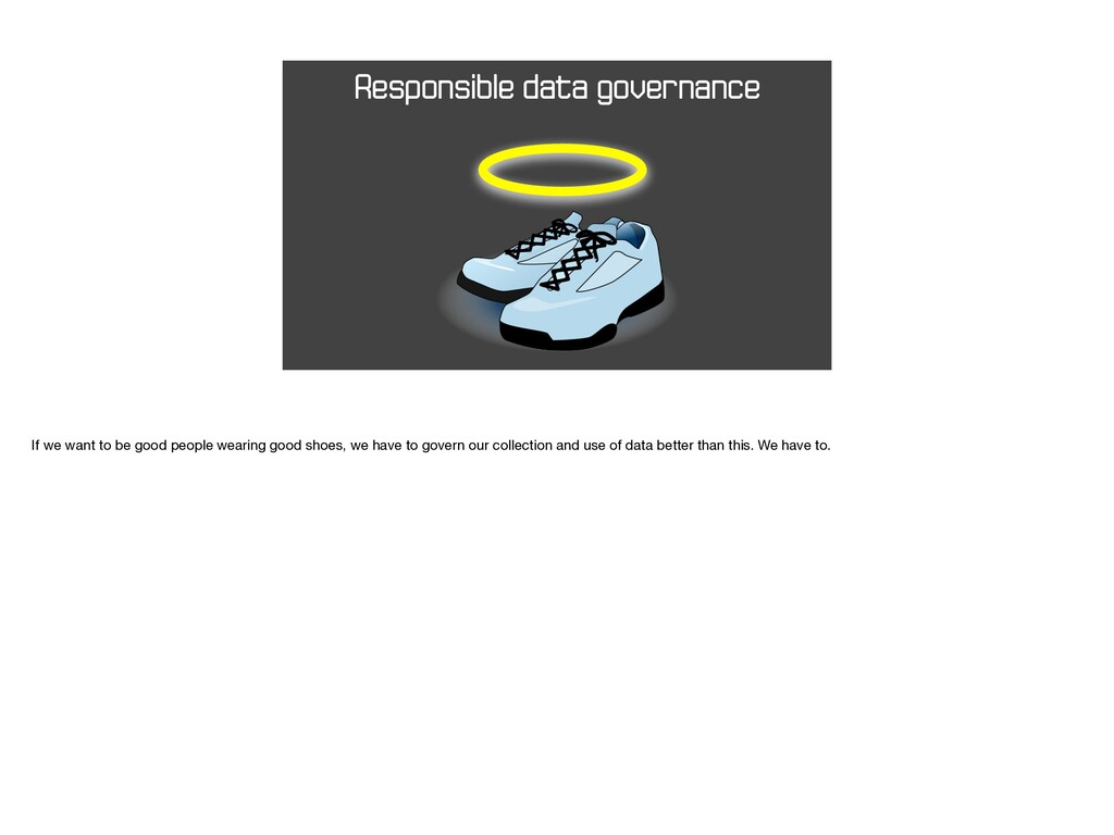 Responsible data governance If we want to be go...