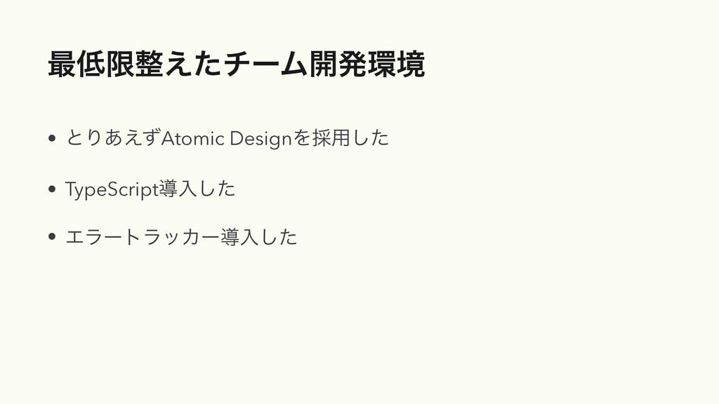 ࠷ݶ͑ͨνʔϜ։ൃڥ • ͱΓ͋͑ͣAtomic DesignΛ࠾༻ͨ͠   • Typ...