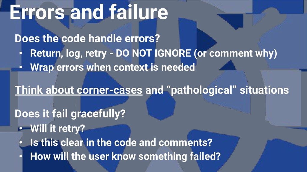 Does the code handle errors? • Return, log, ret...