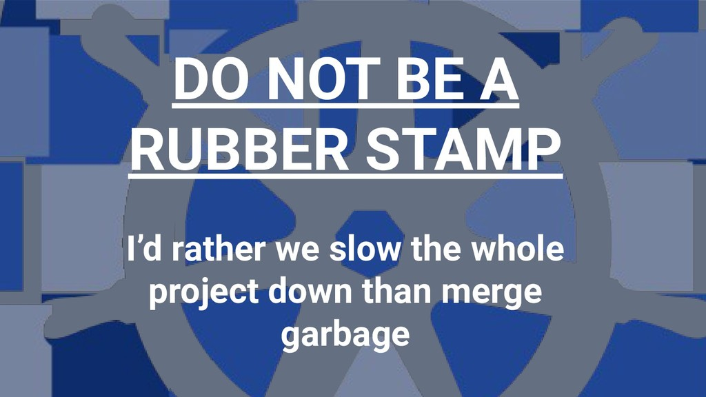 DO NOT BE A RUBBER STAMP I'd rather we slow the...