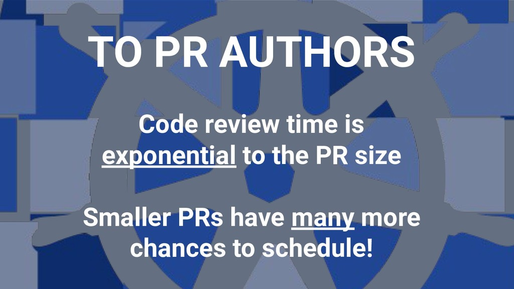 TO PR AUTHORS Code review time is exponential t...