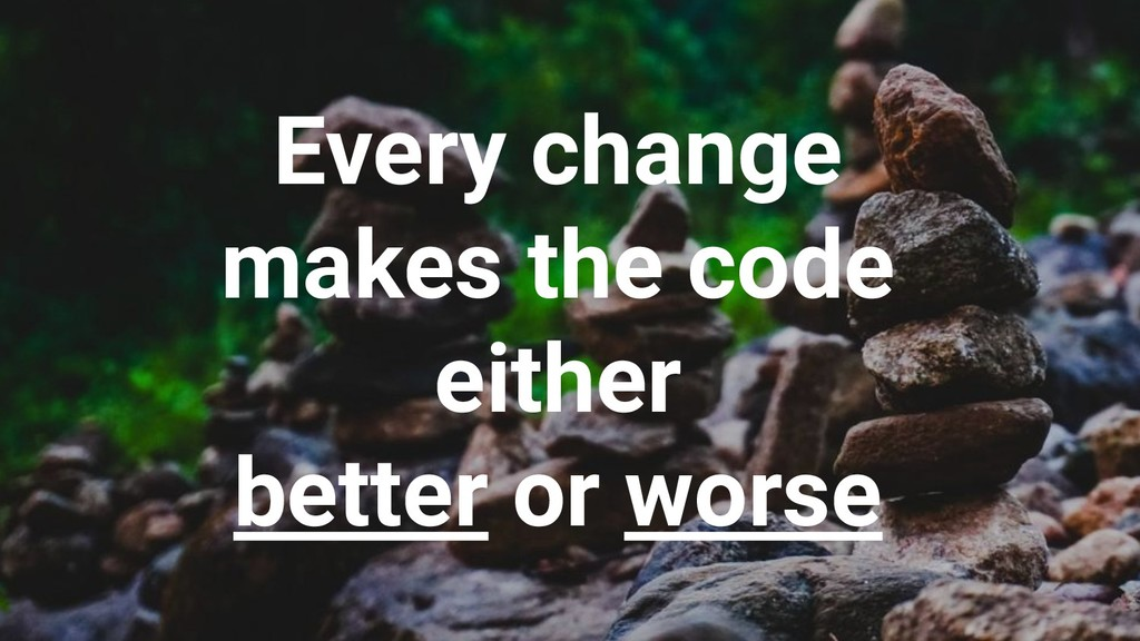 Every change makes the code either better or wo...