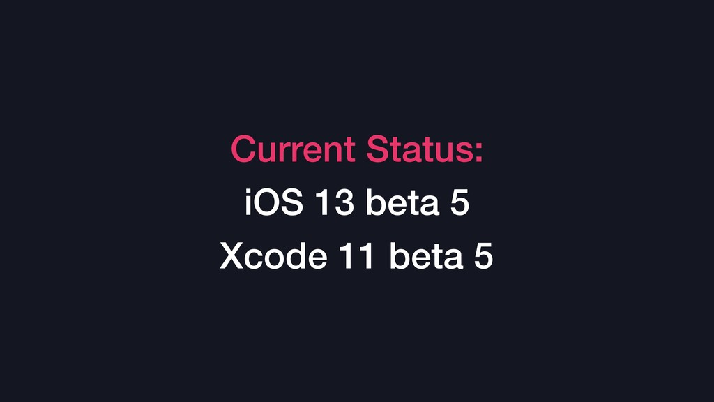 Current Status: iOS 13 beta 5 Xcode 11 beta 5