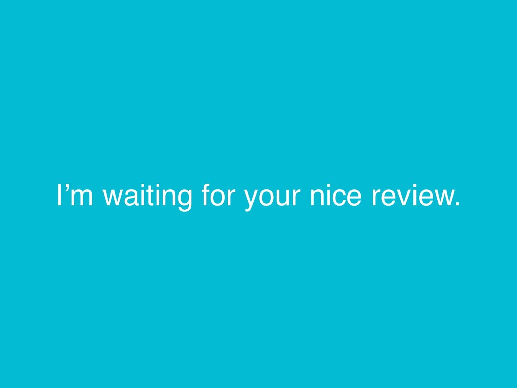 I'm waiting for your nice review.
