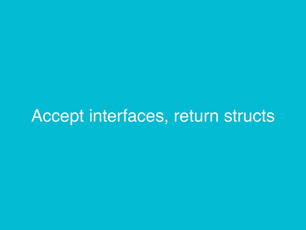 Accept interfaces, return structs