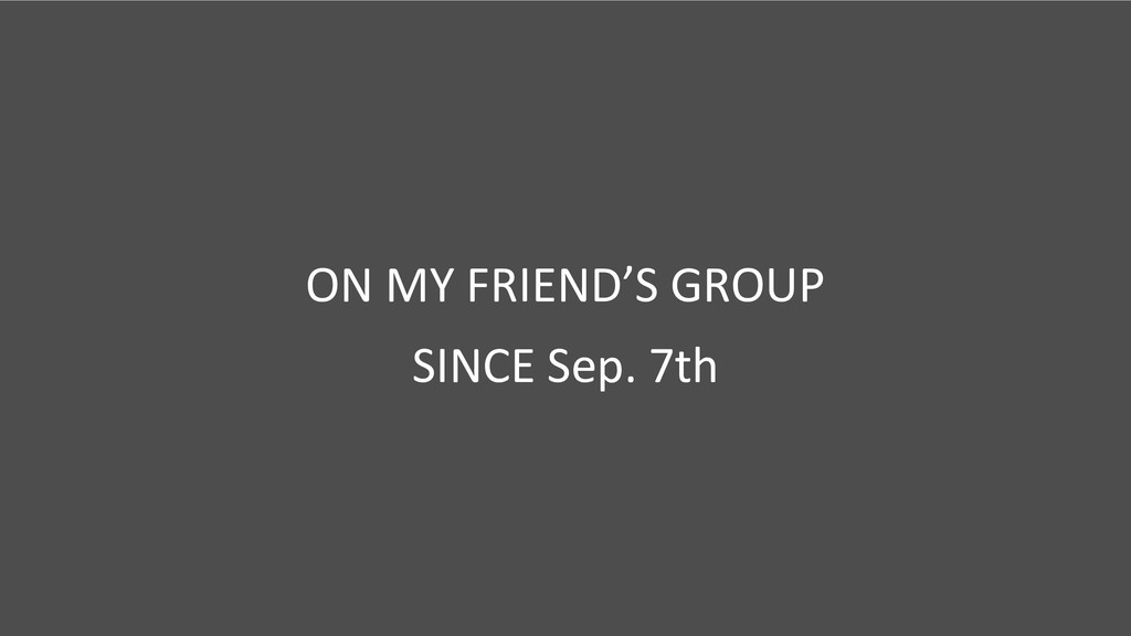 ON MY FRIEND'S GROUP SINCE Sep. 7th